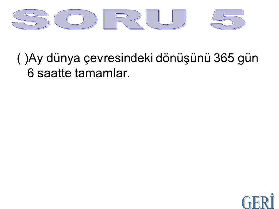 SORU 5 ( )Ay dünya çevresindeki dönüşünü 365 gün 6 saatte tamamlar. GERİ