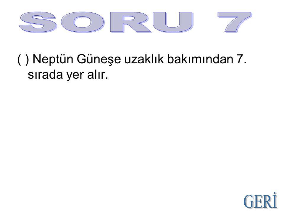 SORU 7 ( ) Neptün Güneşe uzaklık bakımından 7. sırada yer alır. GERİ