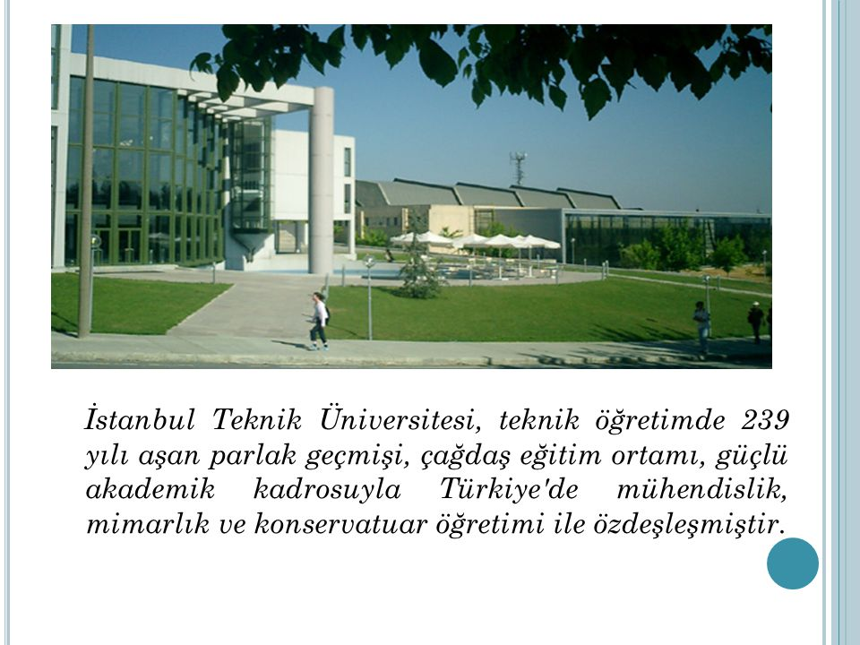 İstanbul Teknik Üniversitesi, teknik öğretimde 239 yılı aşan parlak geçmişi, çağdaş eğitim ortamı, güçlü akademik kadrosuyla Türkiye de mühendislik, mimarlık ve konservatuar öğretimi ile özdeşleşmiştir.