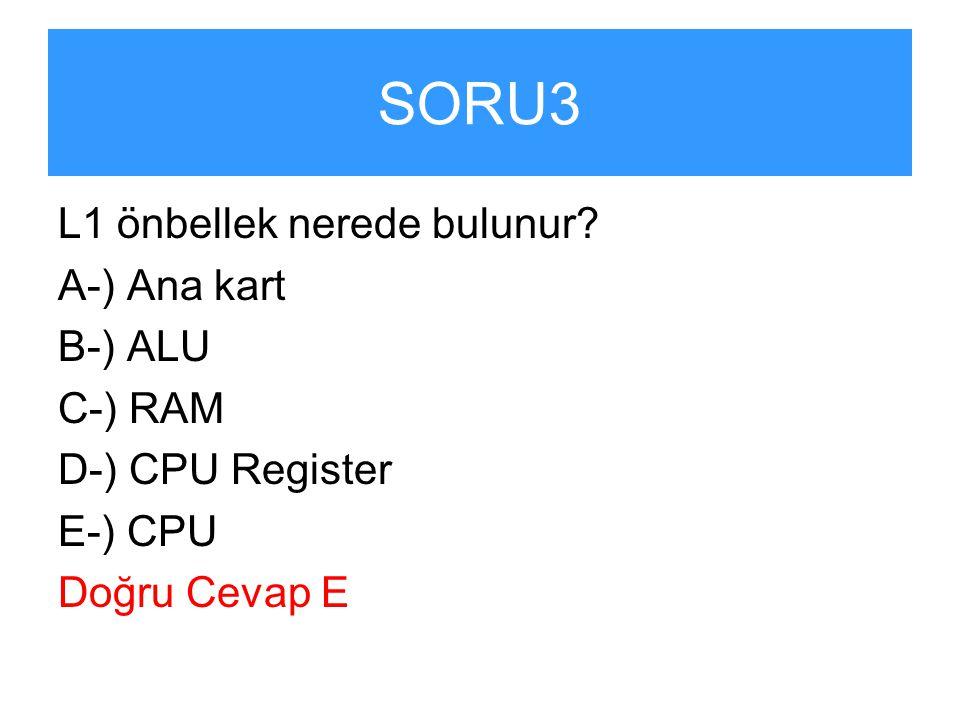 SORU3 L1 önbellek nerede bulunur A-) Ana kart B-) ALU C-) RAM