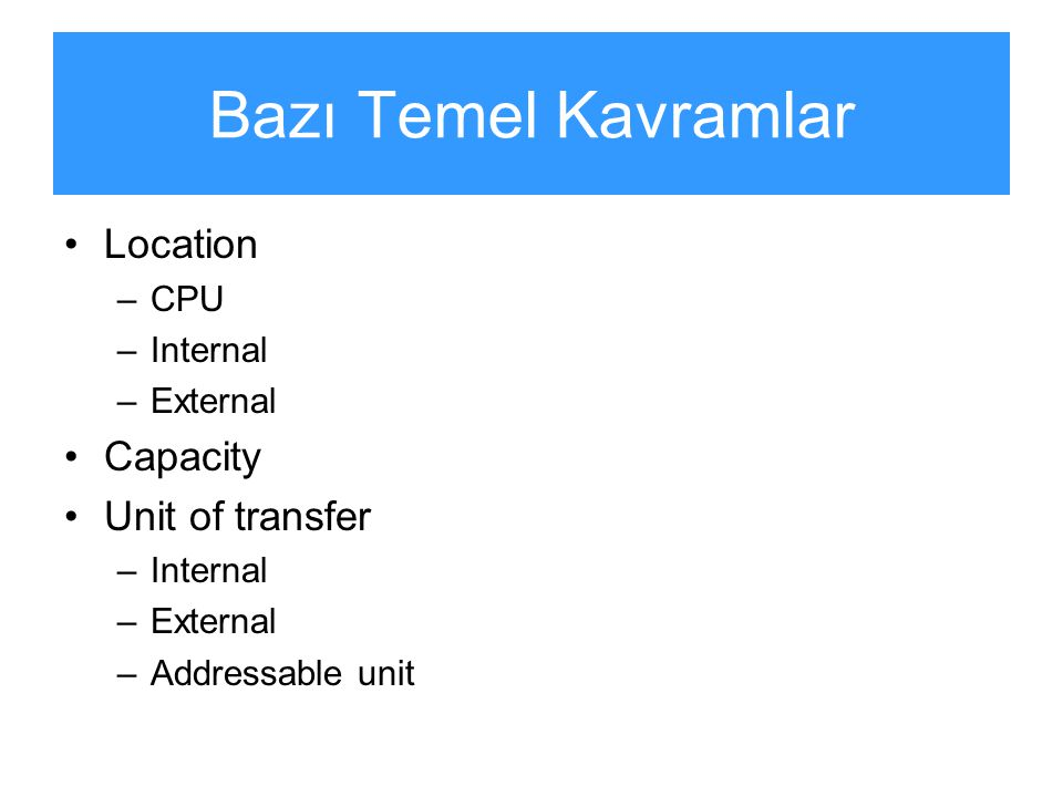Bazı Temel Kavramlar Location Capacity Unit of transfer CPU Internal