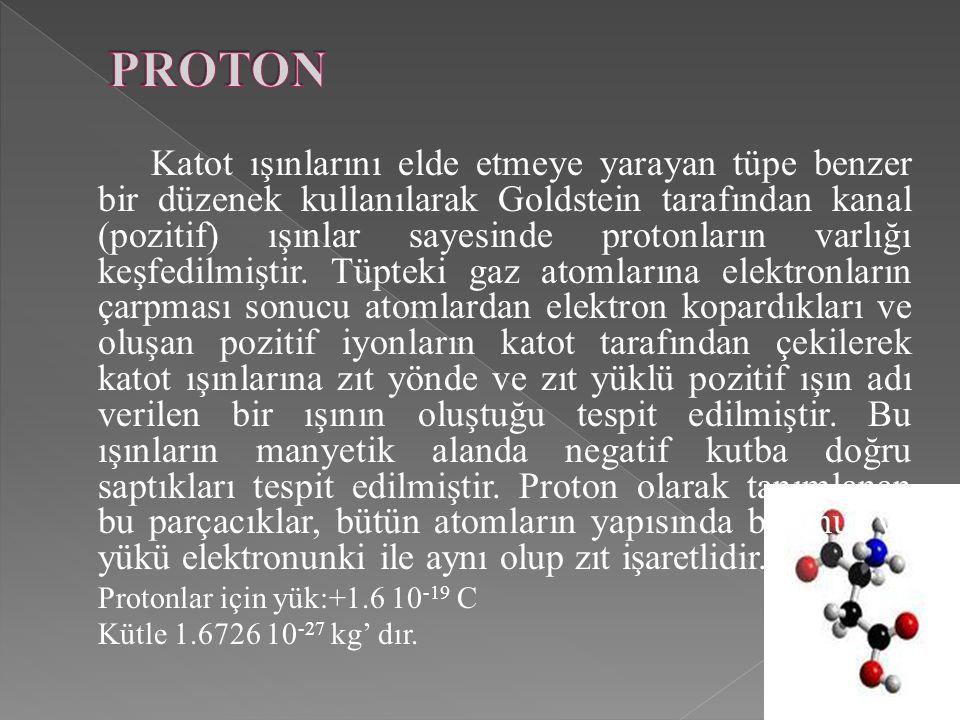 Katot ışınlarını elde etmeye yarayan tüpe benzer bir düzenek kullanılarak Goldstein tarafından kanal (pozitif) ışınlar sayesinde protonların varlığı keşfedilmiştir. Tüpteki gaz atomlarına elektronların çarpması sonucu atomlardan elektron kopardıkları ve oluşan pozitif iyonların katot tarafından çekilerek katot ışınlarına zıt yönde ve zıt yüklü pozitif ışın adı verilen bir ışının oluştuğu tespit edilmiştir. Bu ışınların manyetik alanda negatif kutba doğru saptıkları tespit edilmiştir. Proton olarak tanımlanan bu parçacıklar, bütün atomların yapısında bulunur ve yükü elektronunki ile aynı olup zıt işaretlidir.