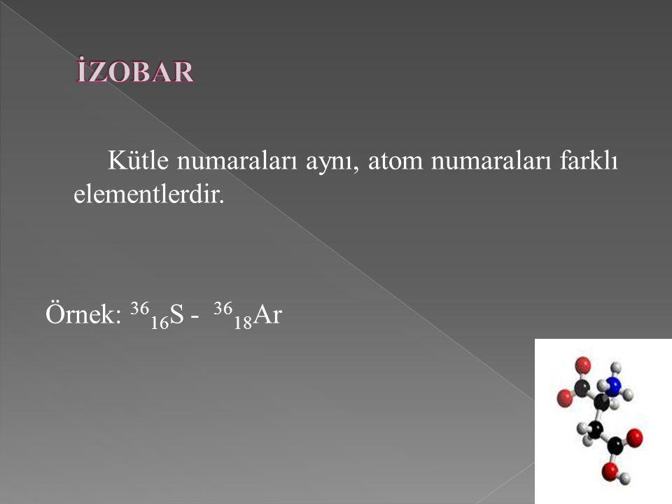 İZOBAR Kütle numaraları aynı, atom numaraları farklı elementlerdir.