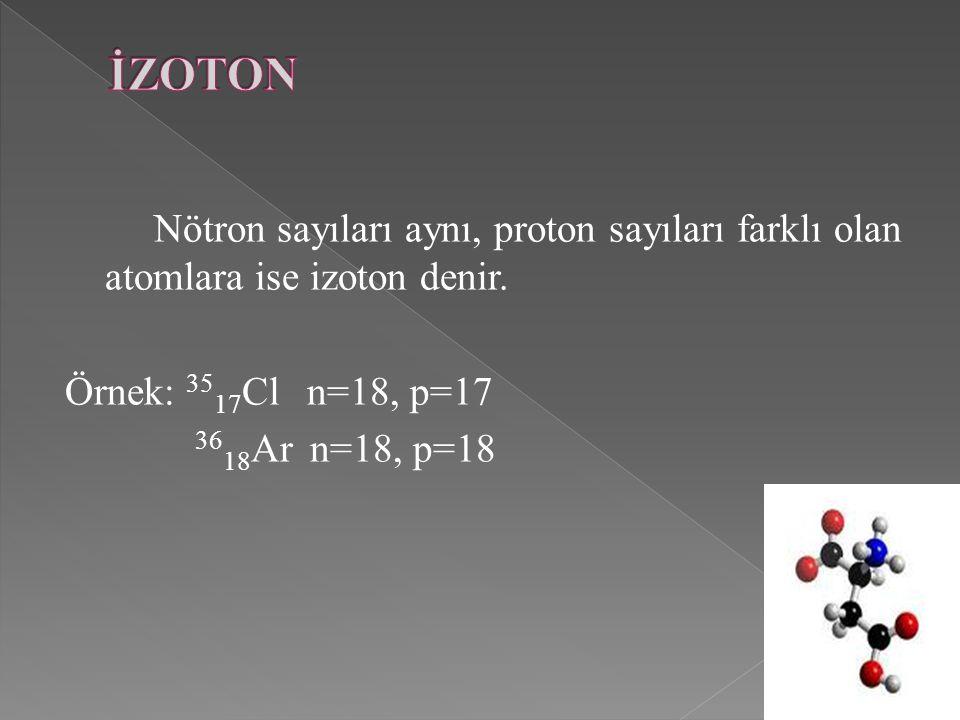 İZOTON Nötron sayıları aynı, proton sayıları farklı olan atomlara ise izoton denir. Örnek: 3517Cl n=18, p=17.