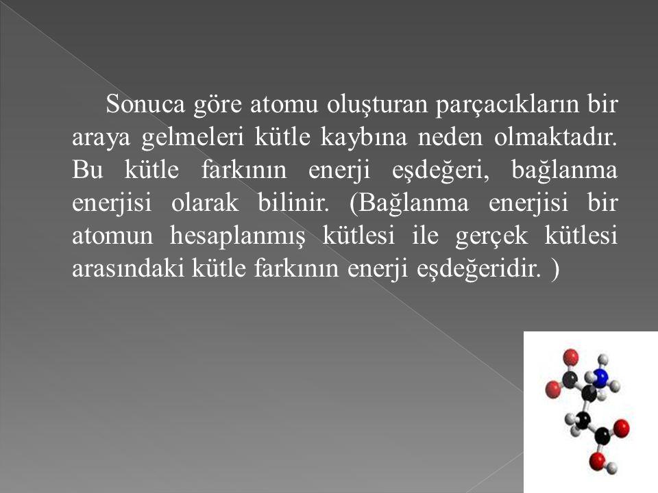 Sonuca göre atomu oluşturan parçacıkların bir araya gelmeleri kütle kaybına neden olmaktadır.