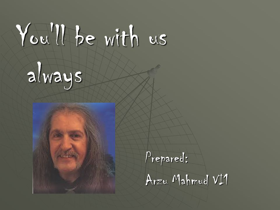 You ll be with us always Prepared: Arzu Mahmud VI1