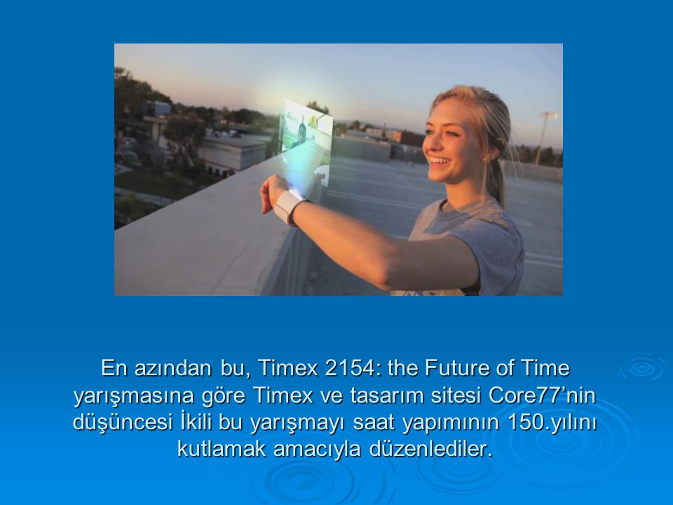 En azından bu, Timex 2154: the Future of Time yarışmasına göre Timex ve tasarım sitesi Core77'nin düşüncesi İkili bu yarışmayı saat yapımının 150.yılını kutlamak amacıyla düzenlediler.