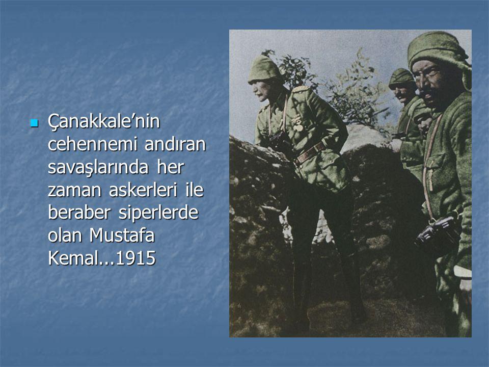 Çanakkale'nin cehennemi andıran savaşlarında her zaman askerleri ile beraber siperlerde olan Mustafa Kemal...1915