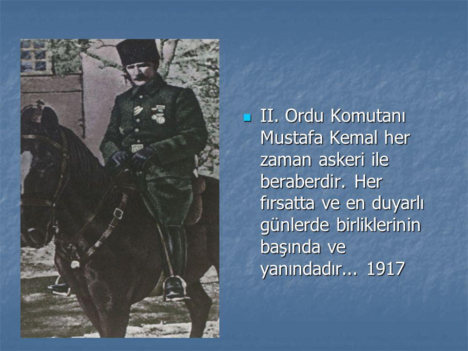 II. Ordu Komutanı Mustafa Kemal her zaman askeri ile beraberdir