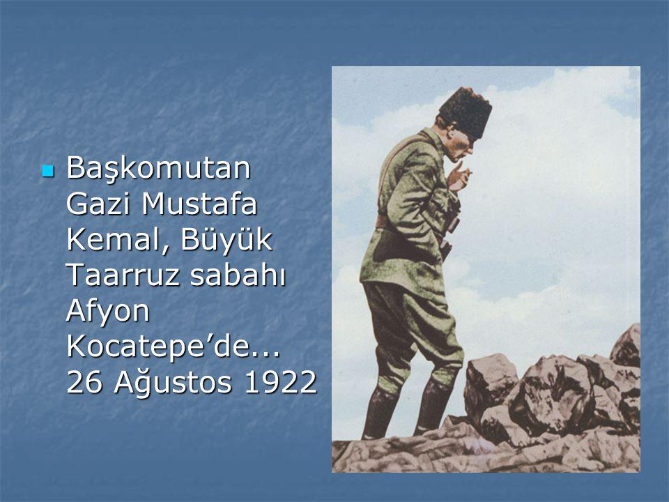 Başkomutan Gazi Mustafa Kemal, Büyük Taarruz sabahı Afyon Kocatepe'de