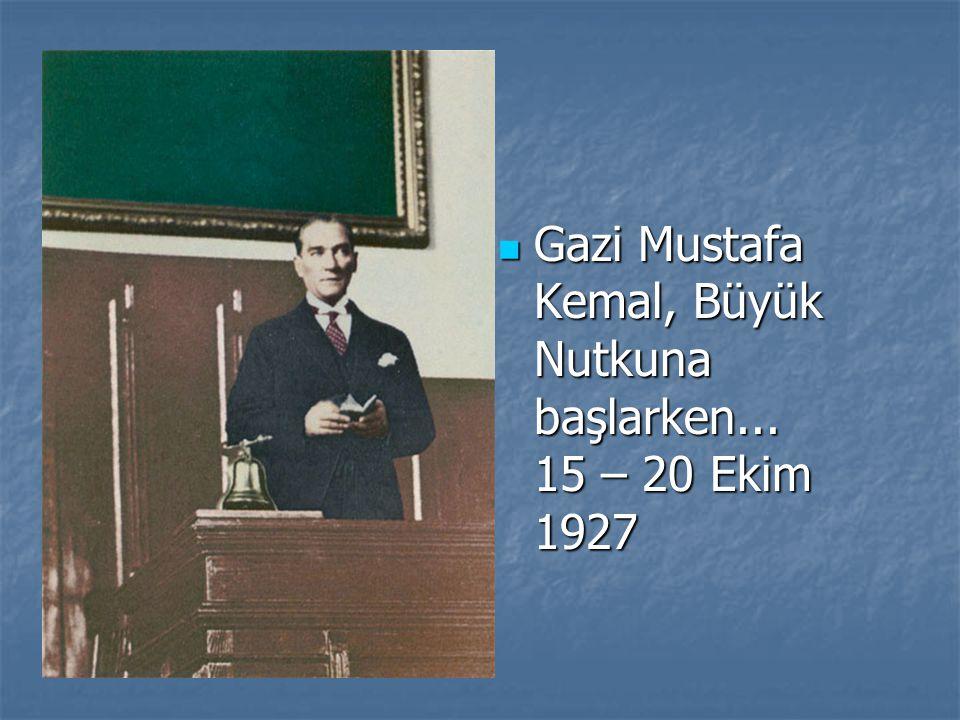 Gazi Mustafa Kemal, Büyük Nutkuna başlarken... 15 – 20 Ekim 1927