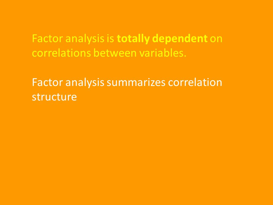Factor analysis is totally dependent on correlations between variables.