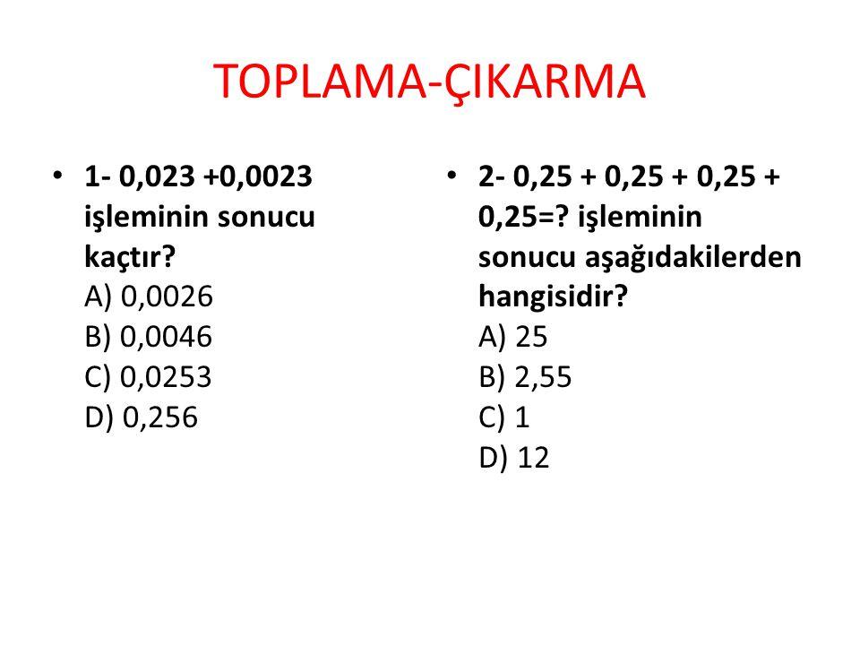 TOPLAMA-ÇIKARMA 1- 0,023 +0,0023 işleminin sonucu kaçtır A) 0,0026 B) 0,0046 C) 0,0253 D) 0,256.