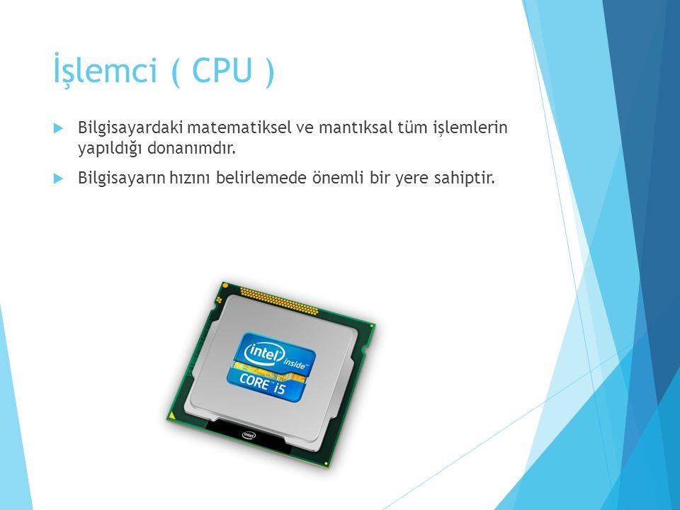 İşlemci ( CPU ) Bilgisayardaki matematiksel ve mantıksal tüm işlemlerin yapıldığı donanımdır.