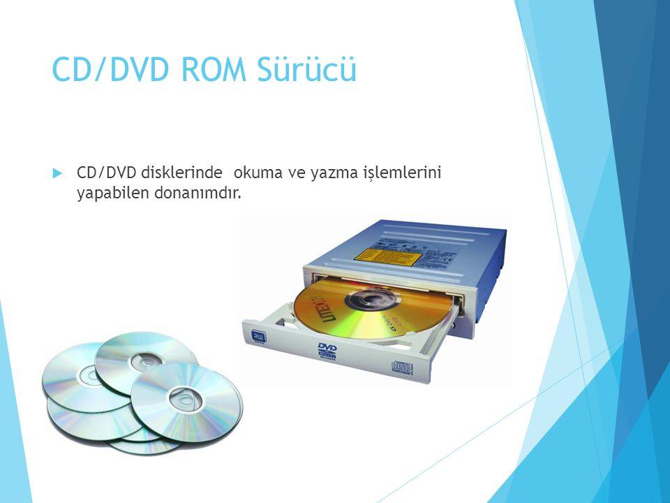 CD/DVD ROM Sürücü CD/DVD disklerinde okuma ve yazma işlemlerini yapabilen donanımdır.
