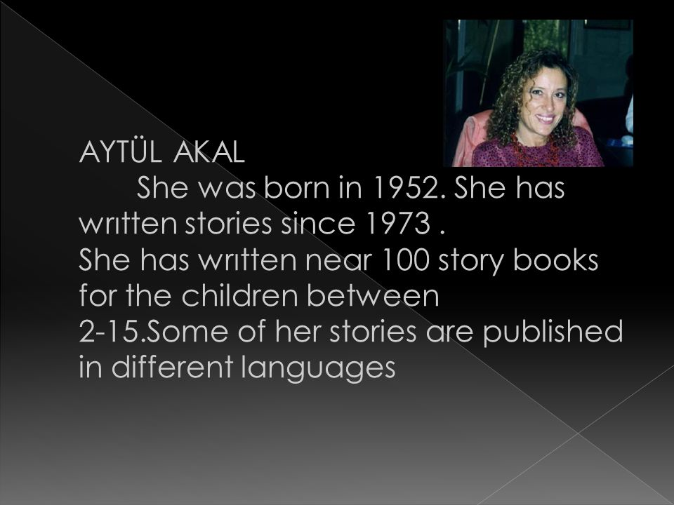 AYTÜL AKAL She was born in 1952. She has wrıtten stories since 1973 . She has wrıtten near 100 story books for the children between.