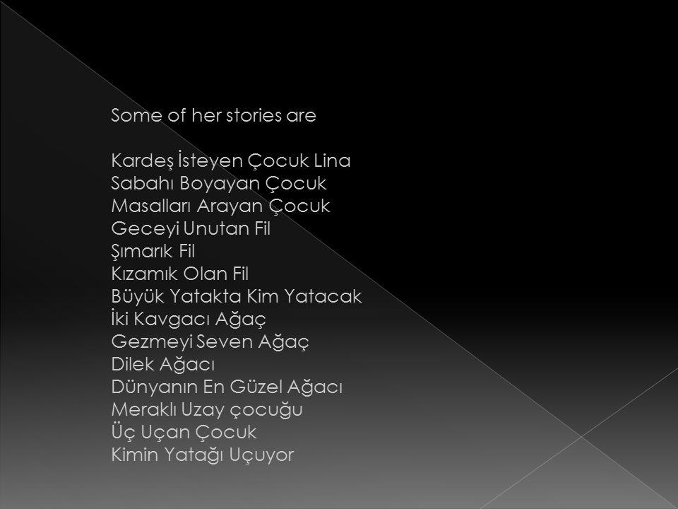 Some of her stories are Kardeş İsteyen Çocuk Lina. Sabahı Boyayan Çocuk. Masalları Arayan Çocuk. Geceyi Unutan Fil.