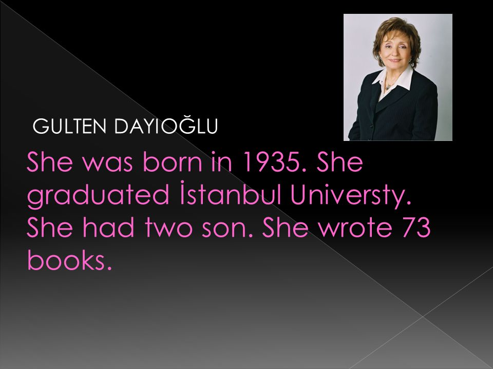 GULTEN DAYIOĞLU She was born in 1935. She graduated İstanbul Universty.