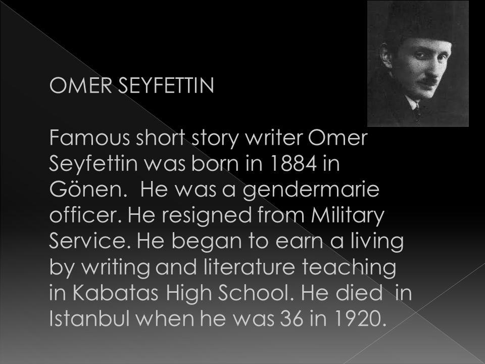 OMER SEYFETTIN Famous short story writer Omer Seyfettin was born in 1884 in Gönen.