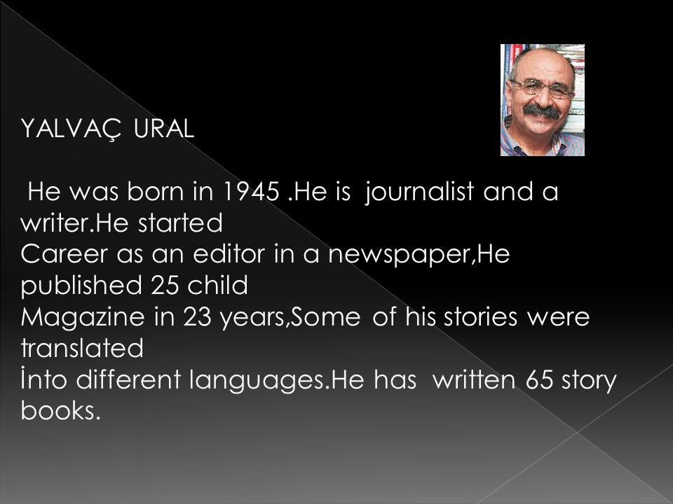 YALVAÇ URAL He was born in 1945 .He is journalist and a writer.He started. Career as an editor in a newspaper,He published 25 child.