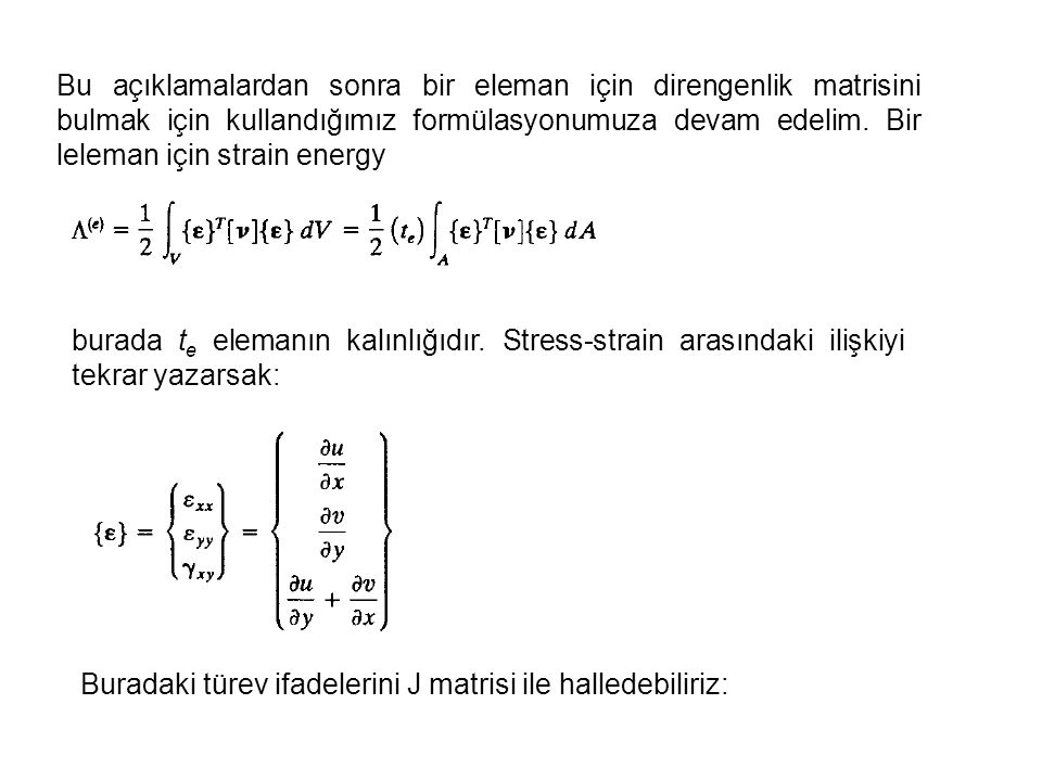 Bu açıklamalardan sonra bir eleman için direngenlik matrisini bulmak için kullandığımız formülasyonumuza devam edelim. Bir leleman için strain energy