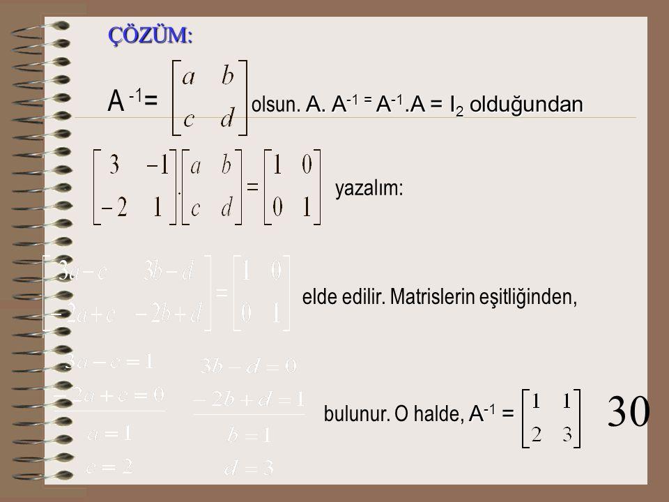 30 A -1= ÇÖZÜM: olsun. A. A-1 = A-1.A = I2 olduğundan yazalım:
