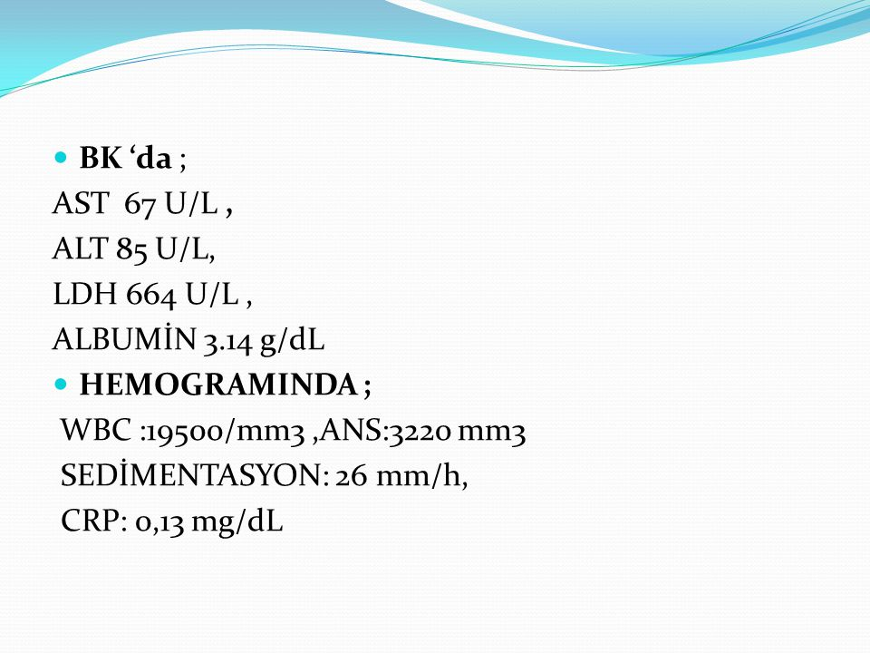 BK 'da ; AST 67 U/L , ALT 85 U/L, LDH 664 U/L , ALBUMİN 3.14 g/dL. HEMOGRAMINDA ; WBC :19500/mm3 ,ANS:3220 mm3.