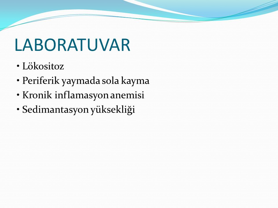 LABORATUVAR • Lökositoz • Periferik yaymada sola kayma • Kronik inflamasyon anemisi • Sedimantasyon yüksekliği