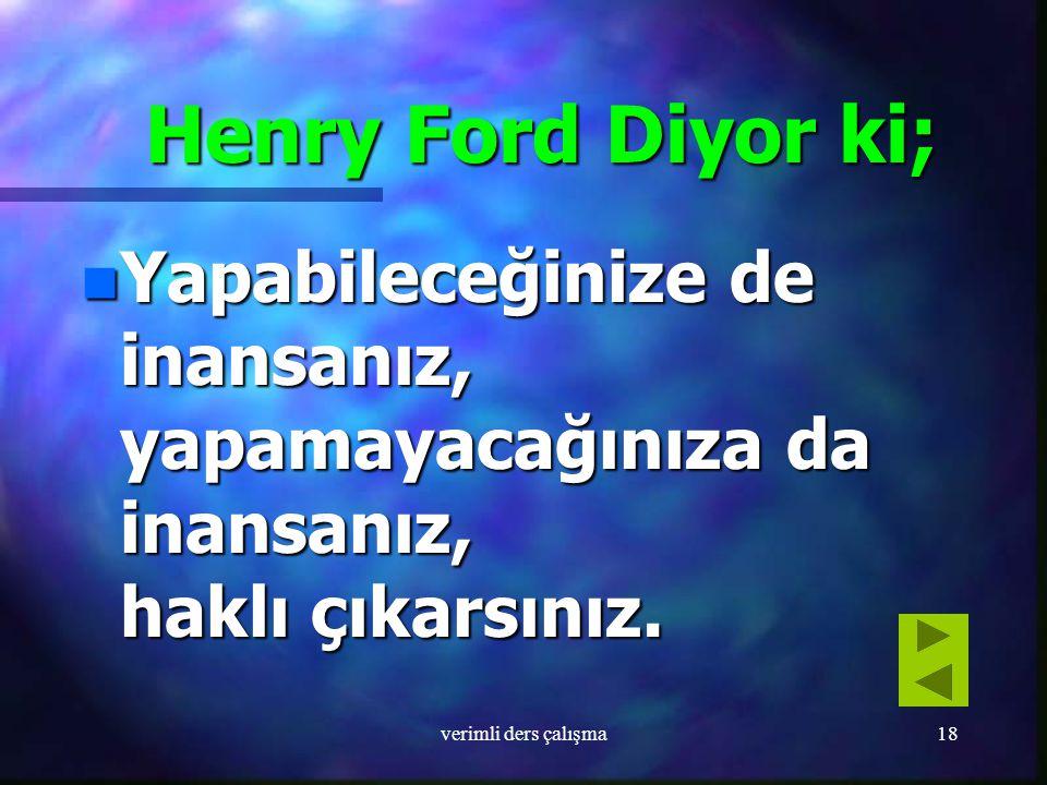 Henry Ford Diyor ki; Yapabileceğinize de inansanız, yapamayacağınıza da inansanız, haklı çıkarsınız.
