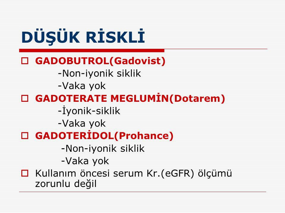 DÜŞÜK RİSKLİ GADOBUTROL(Gadovist) -Non-iyonik siklik -Vaka yok