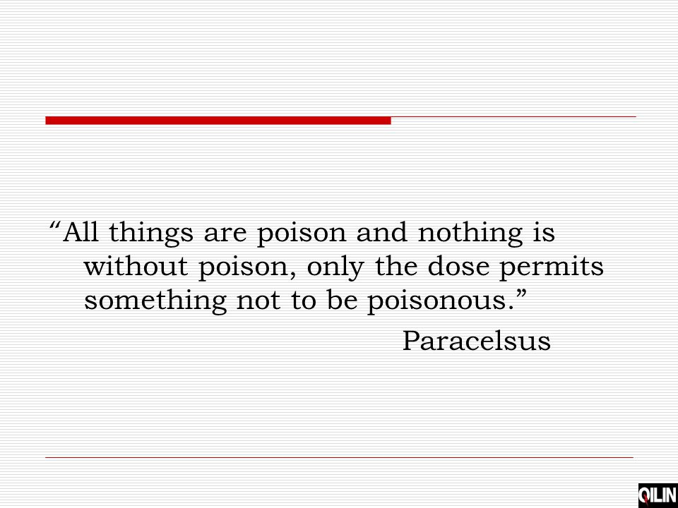 All things are poison and nothing is without poison, only the dose permits something not to be poisonous.