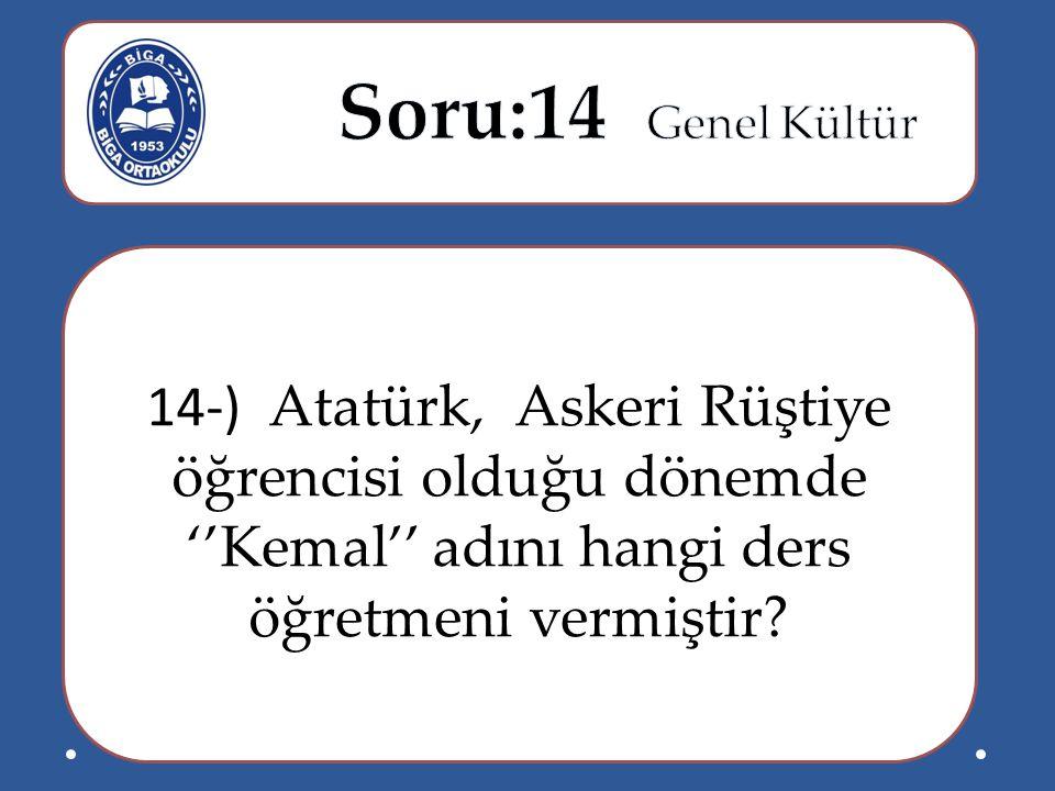 Soru:14 Genel Kültür 14-) Atatürk, Askeri Rüştiye öğrencisi olduğu dönemde ''Kemal'' adını hangi ders öğretmeni vermiştir