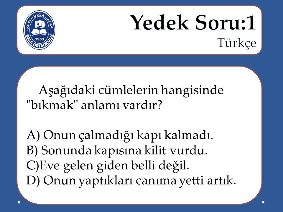 Yedek Soru:1 Türkçe. Aşağıdaki cümlelerin hangisinde bıkmak anlamı vardır