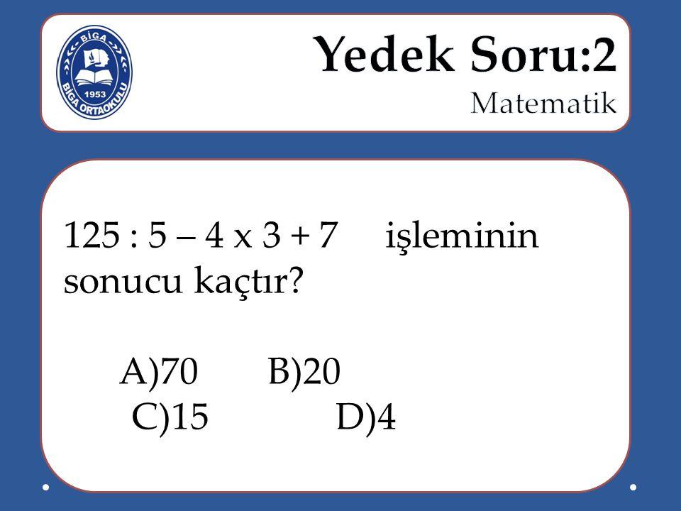 Yedek Soru:2 Matematik 125 : 5 – 4 x 3 + 7 işleminin sonucu kaçtır