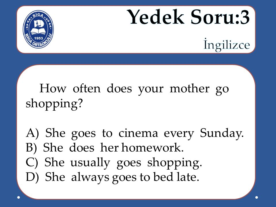 Yedek Soru:3 İngilizce How often does your mother go shopping