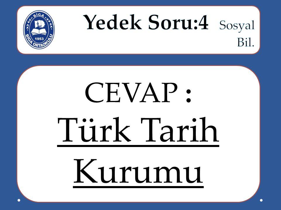 Yedek Soru:4 Sosyal Bil. CEVAP : Türk Tarih Kurumu