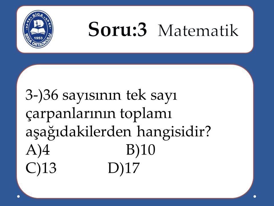 Soru:3 Matematik 3-)36 sayısının tek sayı çarpanlarının toplamı aşağıdakilerden hangisidir A)4 B)10.