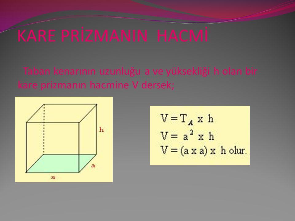 KARE PRİZMANIN HACMİ Taban kenarının uzunluğu a ve yüksekliği h olan bir kare prizmanın hacmine V dersek;