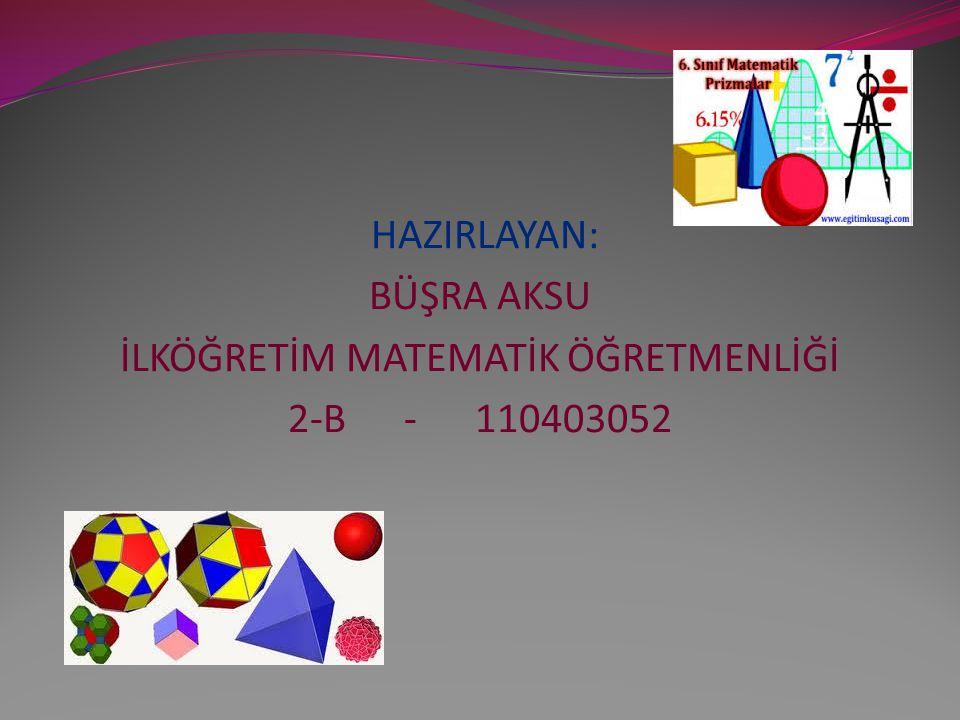 HAZIRLAYAN: BÜŞRA AKSU İLKÖĞRETİM MATEMATİK ÖĞRETMENLİĞİ 2-B - 110403052