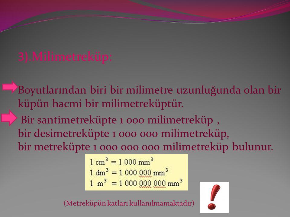 3).Milimetreküp: Boyutlarından biri bir milimetre uzunluğunda olan bir küpün hacmi bir milimetreküptür.