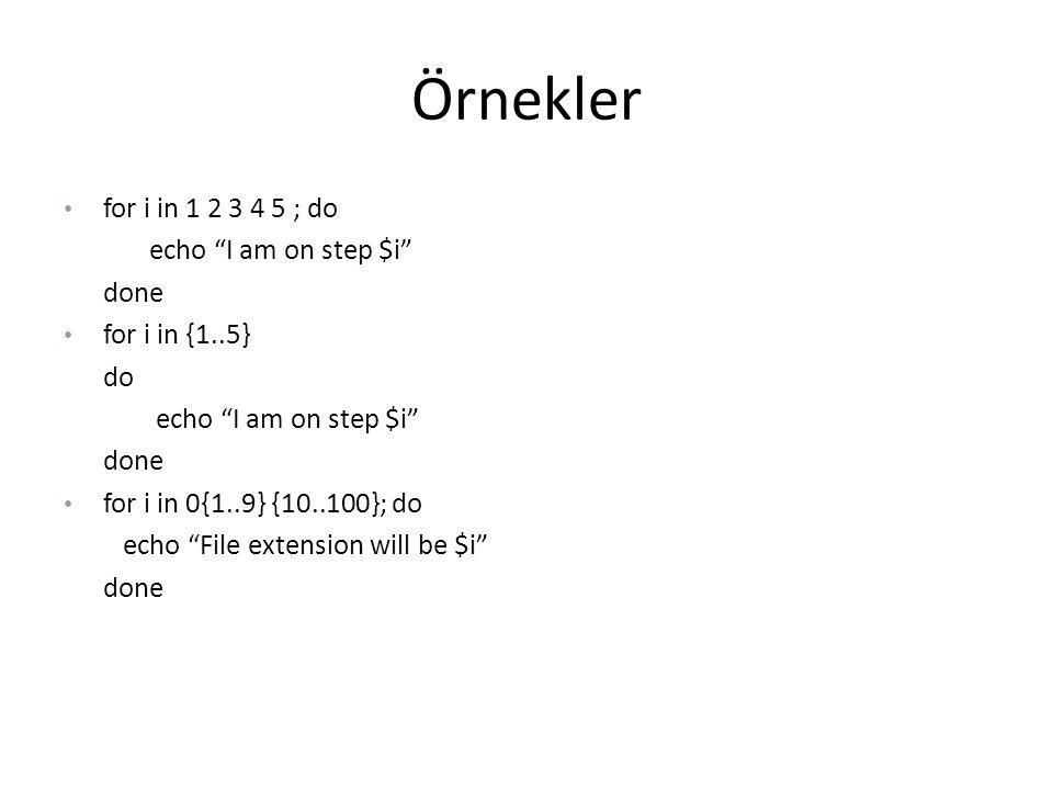 Örnekler for i in 1 2 3 4 5 ; do echo I am on step $i done