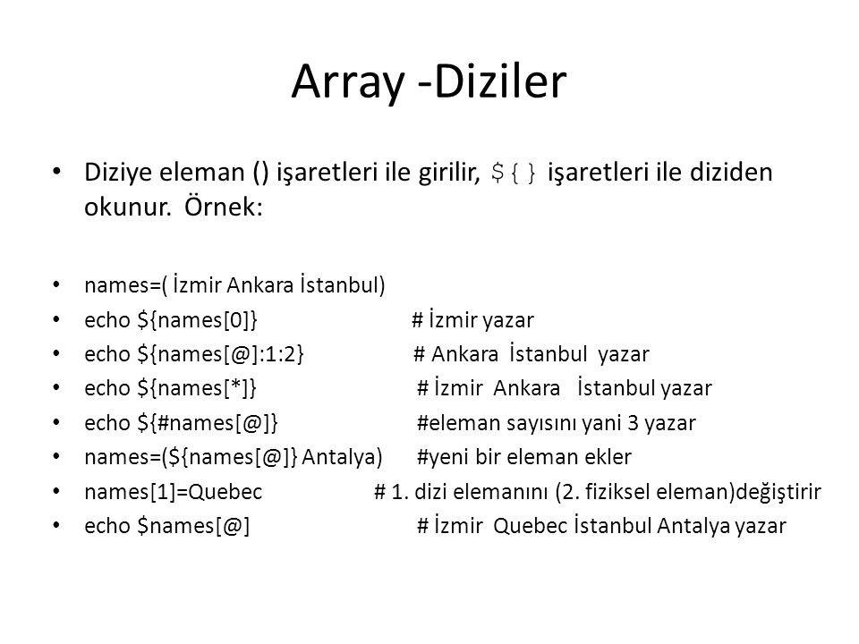 Array -Diziler Diziye eleman () işaretleri ile girilir, ${} işaretleri ile diziden okunur. Örnek: names=( İzmir Ankara İstanbul)