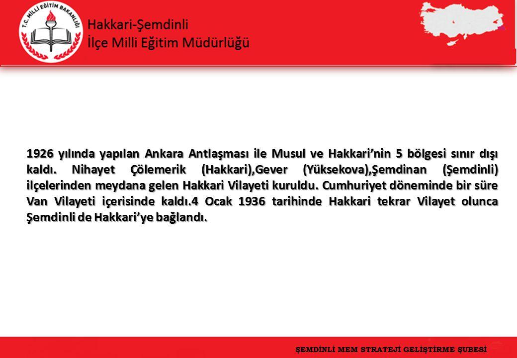 1926 yılında yapılan Ankara Antlaşması ile Musul ve Hakkari'nin 5 bölgesi sınır dışı kaldı. Nihayet Çölemerik (Hakkari),Gever (Yüksekova),Şemdinan (Şemdinli) ilçelerinden meydana gelen Hakkari Vilayeti kuruldu. Cumhuriyet döneminde bir süre Van Vilayeti içerisinde kaldı.4 Ocak 1936 tarihinde Hakkari tekrar Vilayet olunca Şemdinli de Hakkari'ye bağlandı.