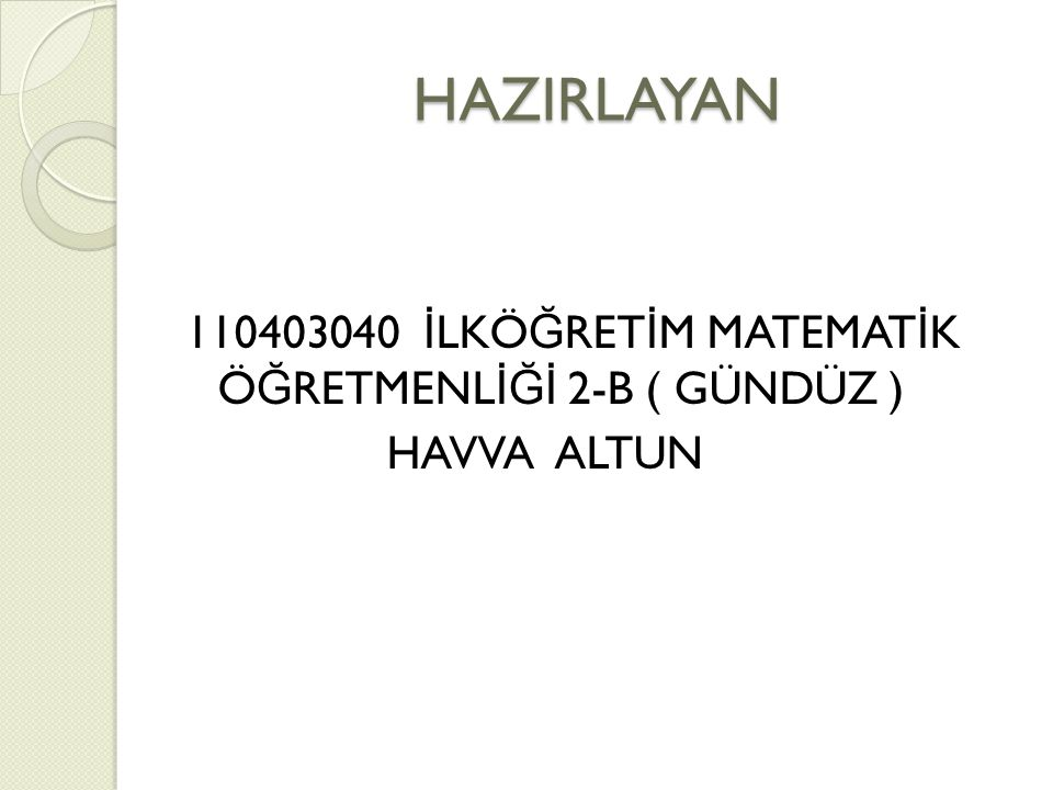 HAZIRLAYAN 110403040 İLKÖĞRETİM MATEMATİK ÖĞRETMENLİĞİ 2-B ( GÜNDÜZ ) HAVVA ALTUN