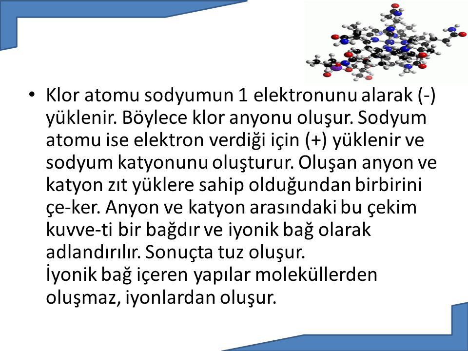 Klor atomu sodyumun 1 elektronunu alarak (-) yüklenir
