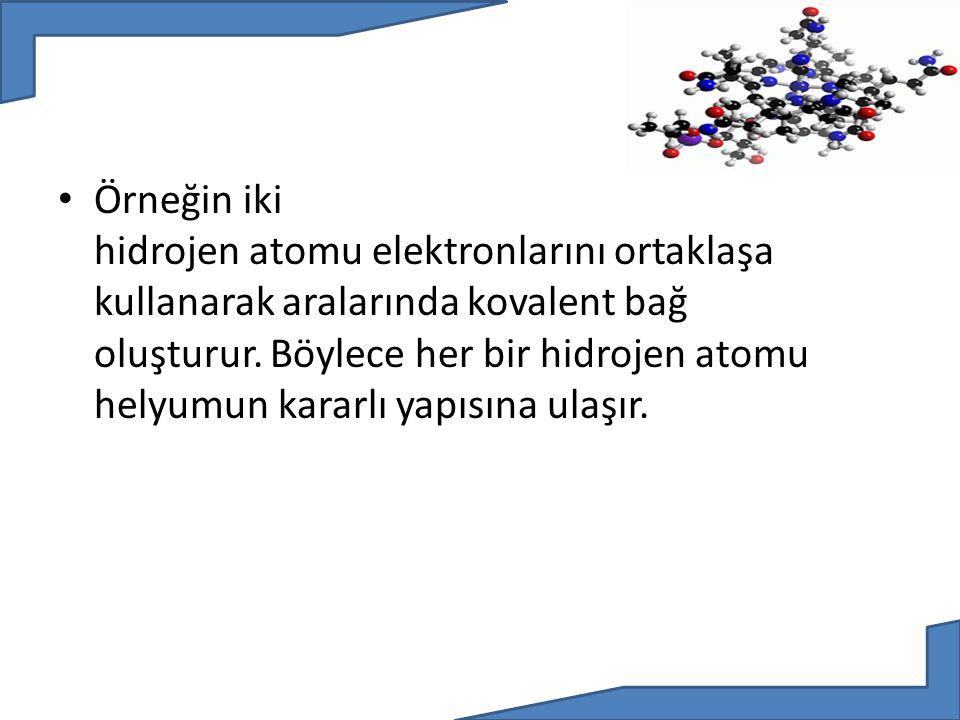 Örneğin iki hidrojen atomu elektronlarını ortaklaşa kullanarak aralarında kovalent bağ oluşturur.