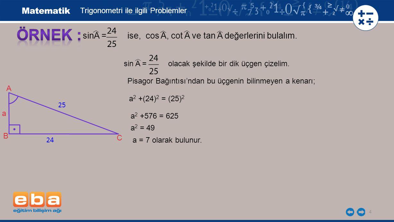 ÖRNEK : sinA = ise, cos A, cot A ve tan A değerlerini bulalım.