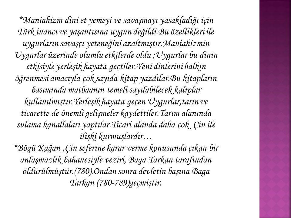 *Maniahizm dini et yemeyi ve savaşmayı yasakladığı için Türk inancı ve yaşantısına uygun değildi.Bu özellikleri ile uygurların savaşçı yeteneğini azaltmıştır.Maniahizmin Uygurlar üzerinde olumlu etkilerde oldu ;Uygurlar bu dinin etkisiyle yerleşik hayata geçtiler.Yeni dinlerini halkın öğrenmesi amacıyla çok sayıda kitap yazdılar.Bu kitapların basımında matbaanın temeli sayılabilecek kalıplar kullanılmıştır.Yerleşik hayata geçen Uygurlar,tarın ve ticarette de önemli gelişmeler kaydettiler.Tarım alanında sulama kanallaları yaptılar.Ticari alanda daha çok Çin ile ilişki kurmuşlardır…