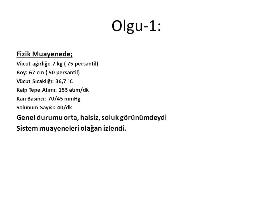 Olgu-1: Fizik Muayenede; Genel durumu orta, halsiz, soluk görünümdeydi