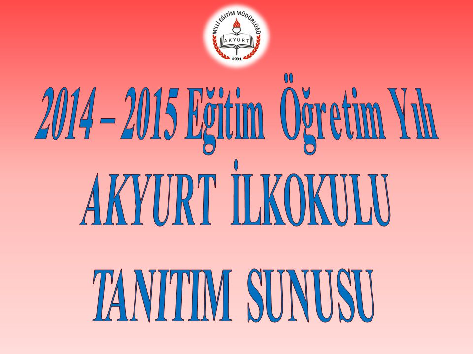 2014 – 2015 Eğitim Öğretim Yılı AKYURT İLKOKULU TANITIM SUNUSU